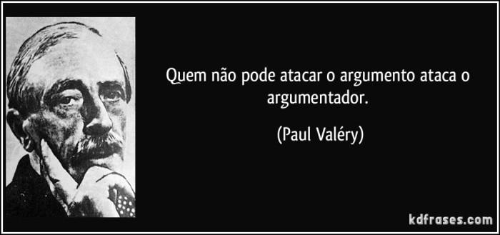 Quem nao pode atacar o argumento ataca o argumentador - Paul Valery